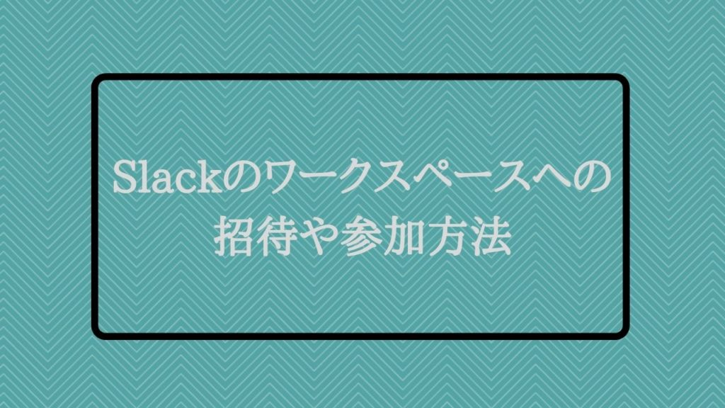 Slackのワークスペースへの招待や参加方法