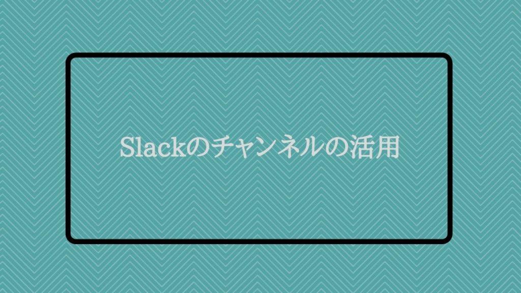 Slackのチャンネルの活用