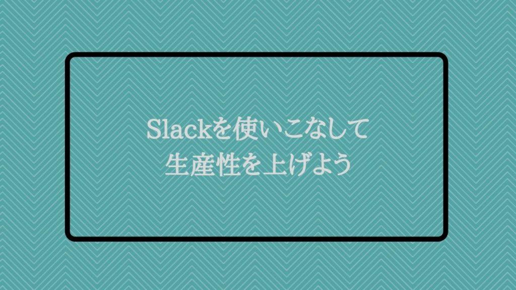 Slackを使いこなして生産性を上げよう