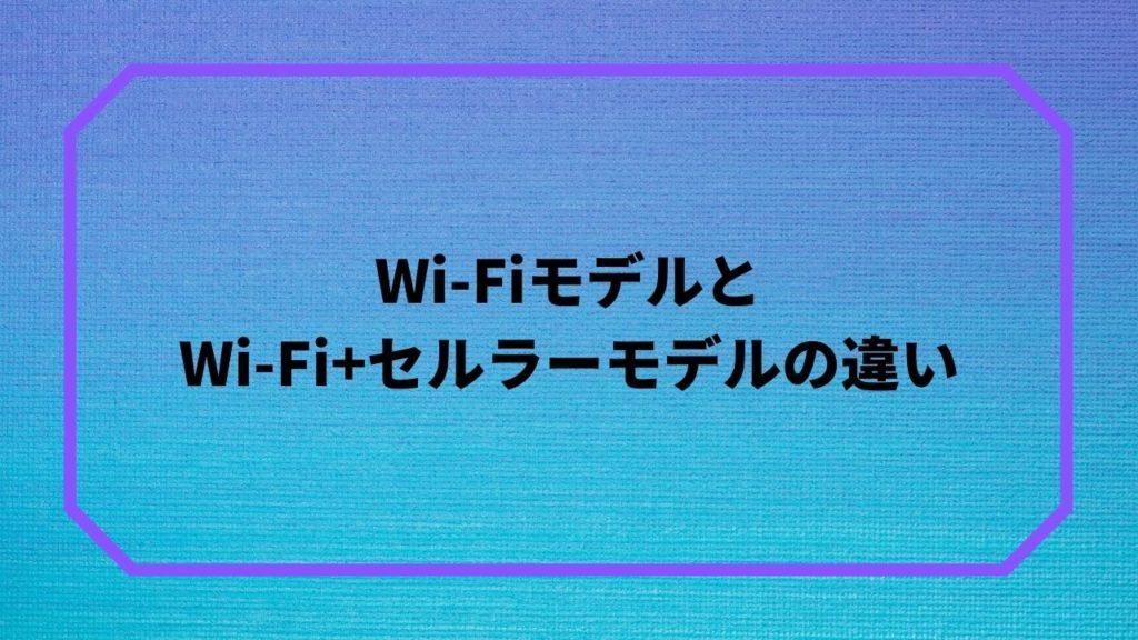 Wi-FiモデルとWi-Fi+セルラーモデルの違い
