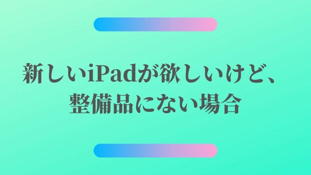 新しいiPadが欲しいけど、整備品にない場合