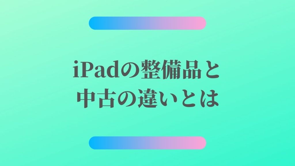 iPadの整備品と中古の違いとは