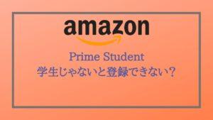 Prime Studentは学生じゃない人でも登録できるの?【2020年】