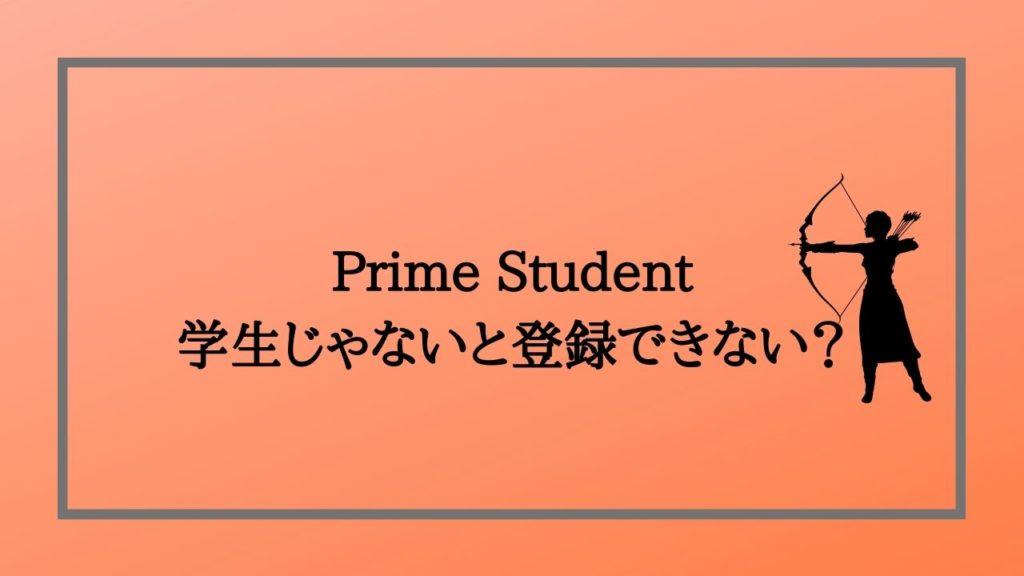 Prime Studentは学生じゃない人でも登録できるの?