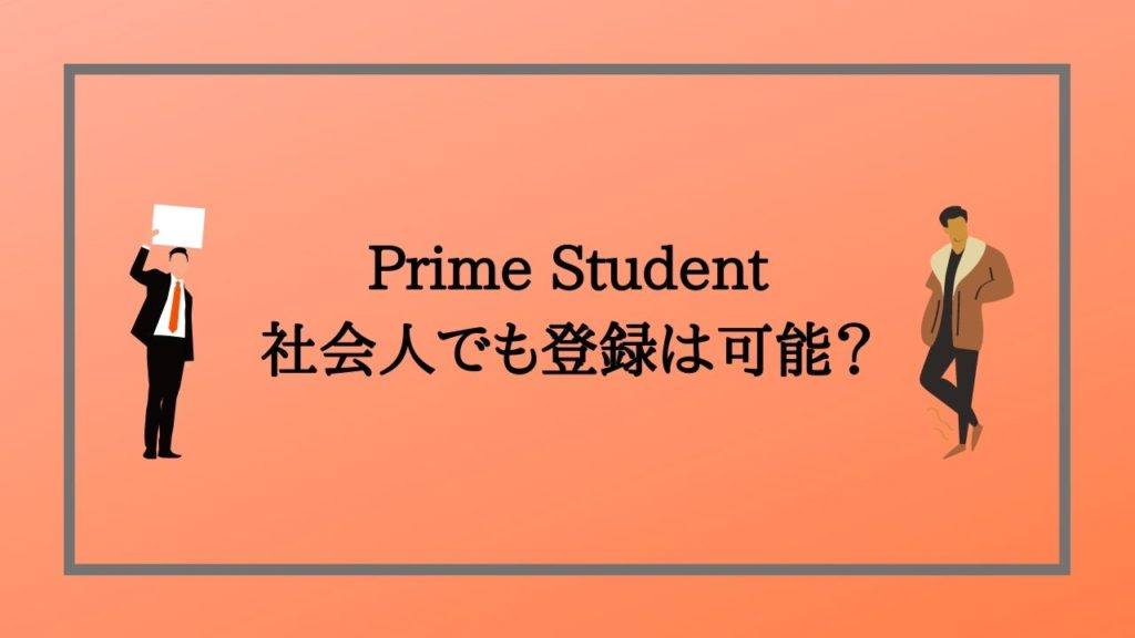 Prime Studentは社会人でも登録可能なの?