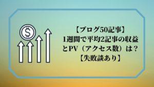 【ブログ50記事】1週間で平均2記事の収益とPV(アクセス数)は?【失敗談あり】