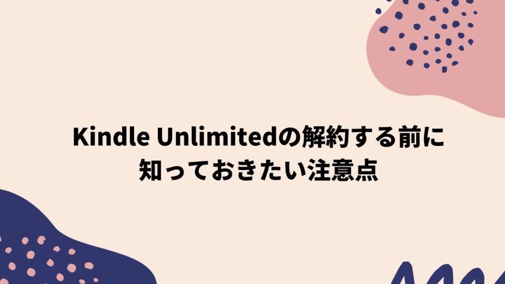Kindle Unlimitedを解約する前に知っておきたい注意点