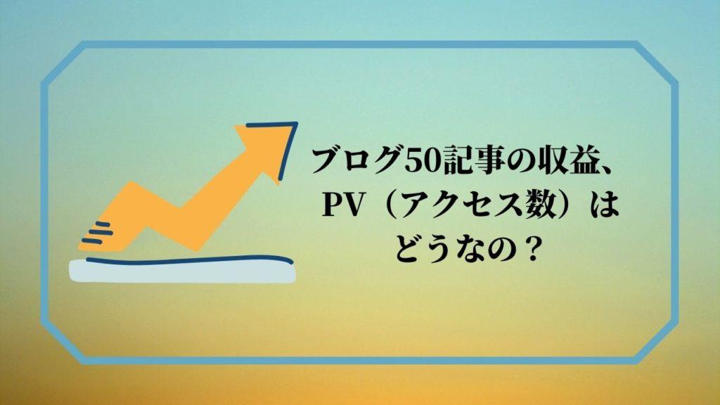 ブログ50記事の収益、PV(アクセス数)はどうなの?