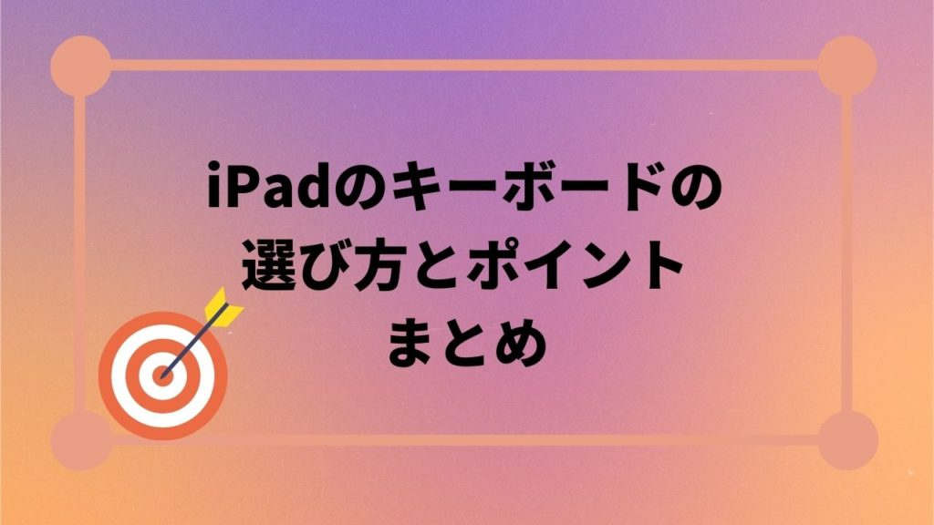 iPadにおすすめのキーボードとその選び方のまとめ