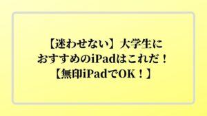 【迷わせない】大学生におすすめのiPadはこれだ!【無印iPadでOK!】