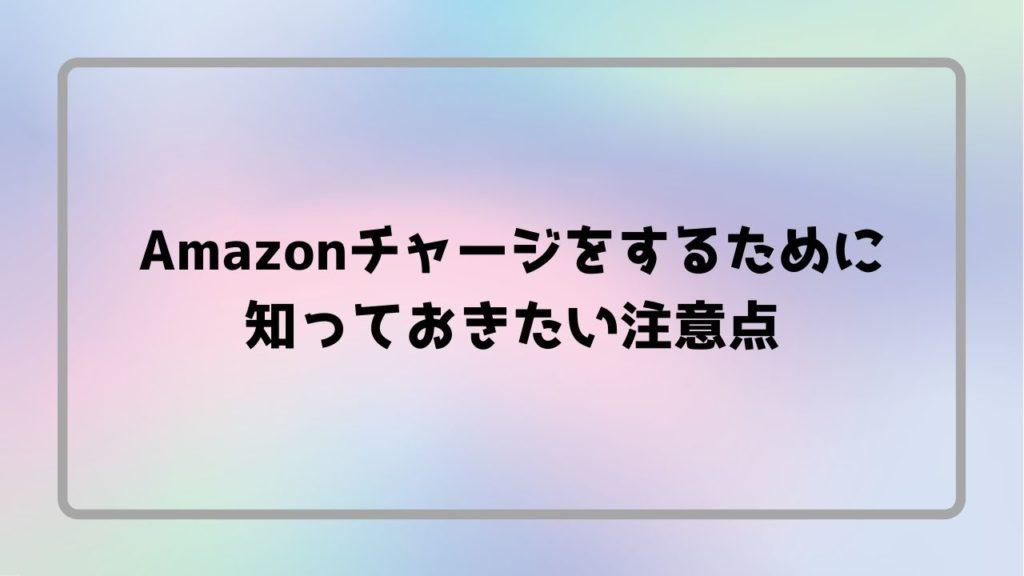 Amazonチャージをするために知っておきたい注意点