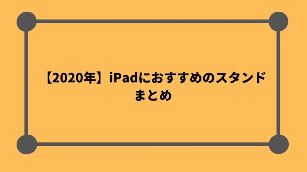 iPadにおすすめのスタンド6選のまとめ