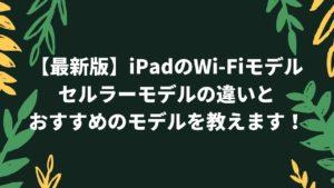【最新版】iPadのWi-Fiモデル・セルラーモデルの違いとおすすめのモデルを教えます!