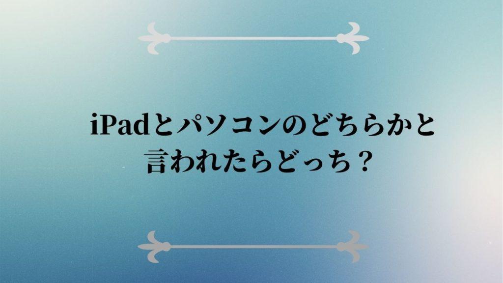 iPadとパソコンのどちらかと言われたらどっち?
