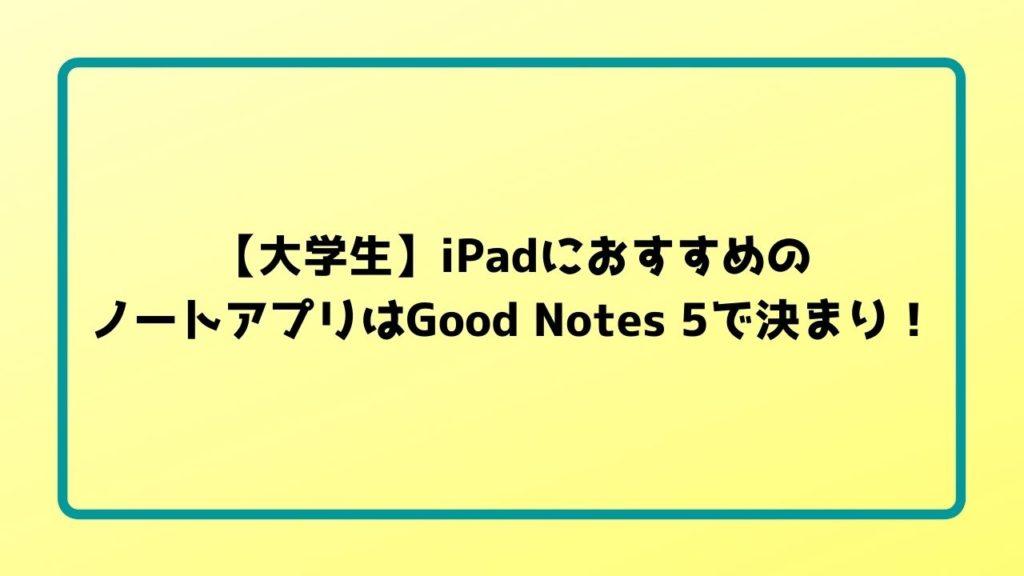 【大学生】iPadにおすすめのノートアプリはGood Notes 5で決まり!
