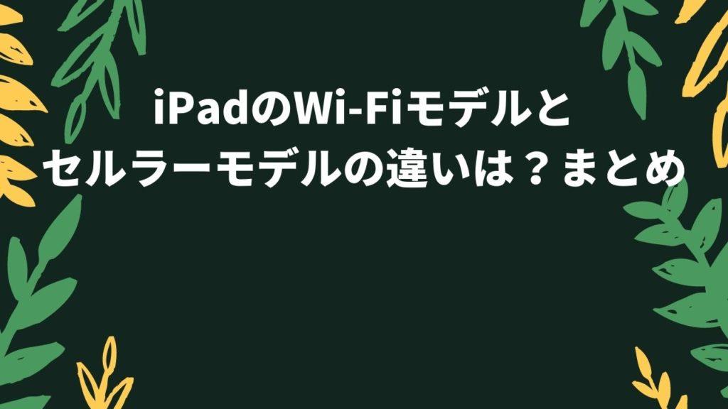 iPadのWi-Fiモデルとセルラーモデルの違いは?まとめ