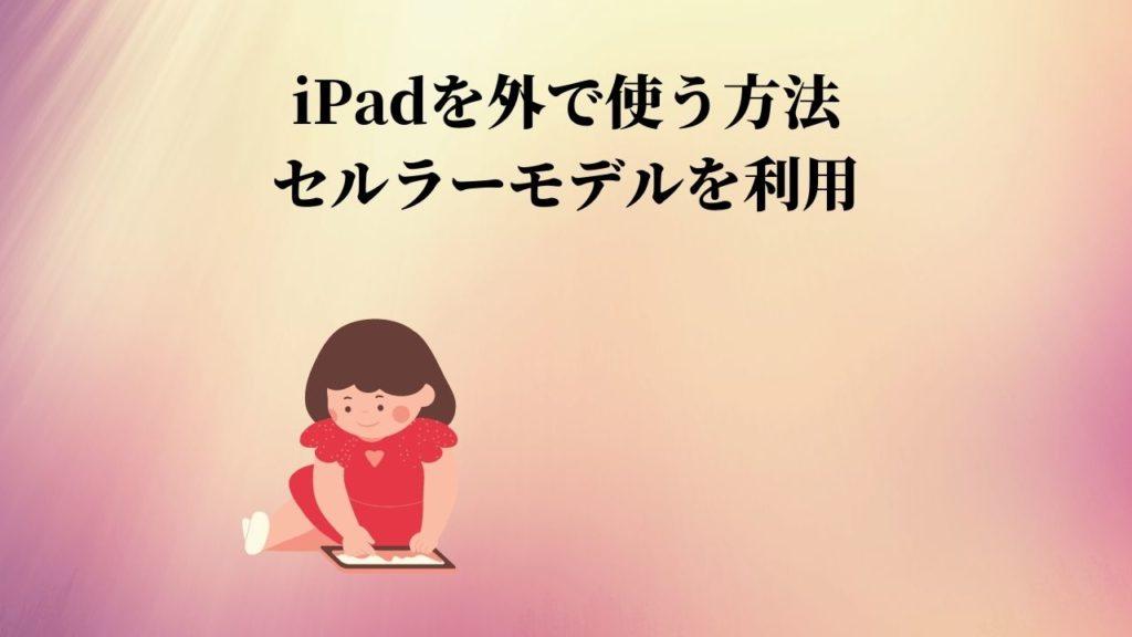 iPadを外で使う方法:セルラーモデルを利用